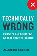 Technically Wrong - Sexist Apps, Biased Algorithms, and Other Threats of Toxic Tech de Sara Wachter-Boettcher