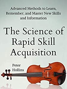The Science of Rapid Skill Acquisition: Advanced Methods to Learn, Remember, and Master New Skills and Information [Second Edition] (Learning how to Learn Book 2)