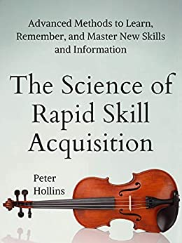 The Science of Rapid Skill Acquisition: Advanced Methods to Learn, Remember, and Master New Skills and Information [Second Edition] (Learning how to Learn Book 2) by [Peter Hollins]