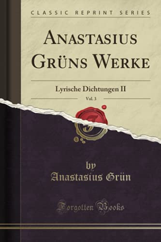 Anastasius Grüns Werke, Vol. 3 (Classic Reprint): Lyrische Dichtungen II