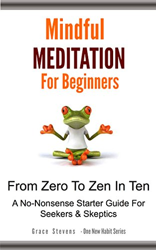 Book: Mindful Meditation For Beginners From Zero to Zen in Ten - A No-Nonsense Starter Guide For Seekers And Skeptics (One Hew Habit) by Grace Stevens