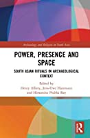 Power, Presence and Space: South Asian Rituals in Archaeological Context (Archaeology and Religion in South Asia)