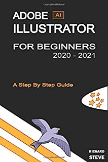 ADOBE ILLUSTRATOR FOR BEGINNERS 2020 - 2021: An In-depth Guide To Starting And Growing Your Design Skills