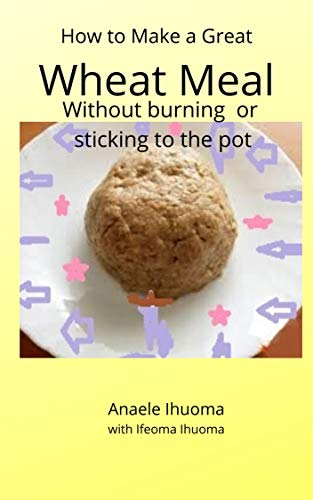 HOW TO MAKE A GREAT WHEAT  MEAL WITHOUT BURNING OR STICKING TO THE POT: WITHOUT BURNING OR STICKING TO THE POT (English Edition)