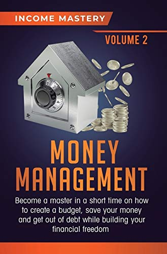 Money Management: Become a Master in a Short Time on How to Create a Budget, Save Your Money and Get Out of Debt while Building your Financial Freedom Volume 2