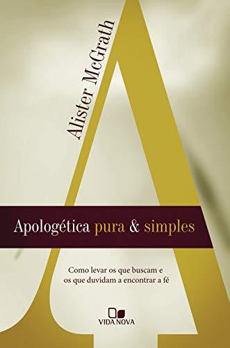 Apologética pura e simples: Como levar os que buscam e os que duvidam a encontrar a fé