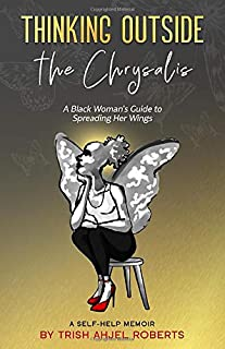 Thinking Outside the Chrysalis: A Black Woman's Guide to Spreading Her Wings: A Self-Help Memoir