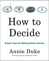 How to Decide: Simple Tools for Making Better Choices Front Cover