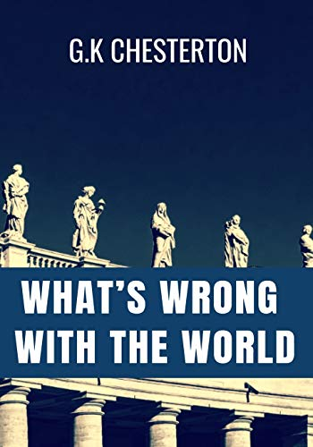 WHAT'S WRONG WITH THE WORLD - G.K Chesterton: Classic Edition