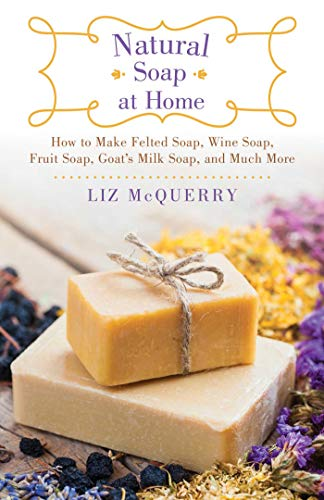 Natural Soap at Home: How to Make Felted Soap, Wine Soap, Fruit Soap, Goat's Milk Soap, and Much...