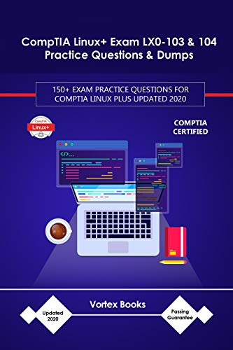 CompTIA Linux+ Exam LX0-103 & 104 Practice Questions & Dumps: 150+ EXAM PRACTICE QUESTIONS FOR CompTIA Linux Plus UPDATED 2020 (English Edition)