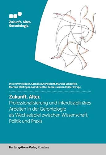 Zukunft. Alter.: Professionalisierung und interdisziplinäres Arbeiten in der Gerontologie als Wechselspiel zwischen Wissenschaft, Politik und Praxis