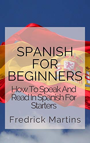 Spanish For Beginners: How To Speak And Read In Spanish For Starters (English Edition)