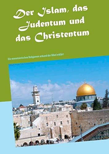 Der Islam, das Judentum und das Christentum: Die monotoistischen Religionen anhand der Bibel erklärt