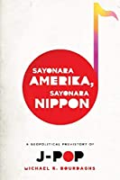 Sayonara Amerika, Sayonara Nippon: A Geopolitical Prehistory of J-POP (Asia Perspectives: History, Society, and Culture)