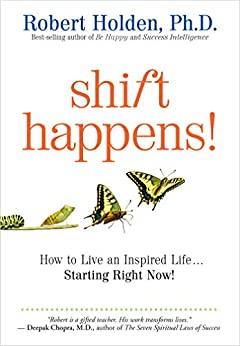 Shift Happens!: How to Live an Inspired Life...Starting Right Now! by [Robert Holden]