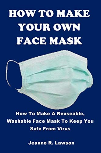 HOW TO MAKE YOUR OWN FACE MASK: How To Make A Reuseable, Washable Face Mask To Keep You Safe From Virus (English Edition)