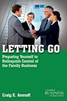 Letting Go: Preparing Yourself to Relinquish Control of the Family Business (A Family Business Publication)