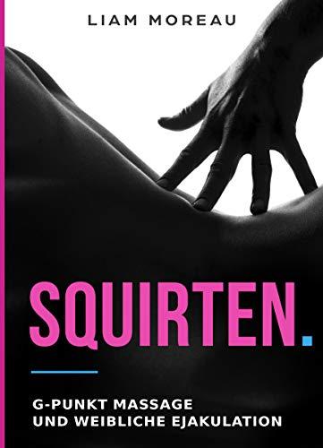 Squirten.: G-Punkt Massage und weibliche Ejakulation
