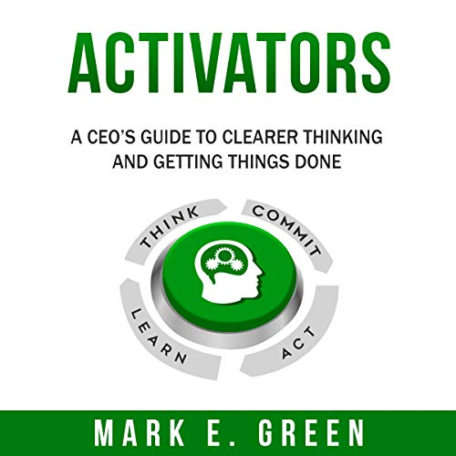 Activators: A CEO's Guide to Clearer Thinking and Getting Things Done