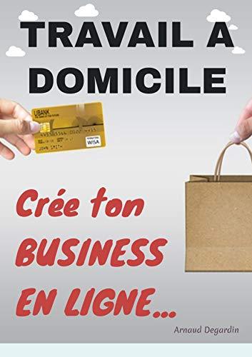 Travail à domicile: Crée ton Business en Ligne: Comment créer un business en ligne et gagner de l'argent sur internet. Les meilleurs idées de business en ligne rentables.