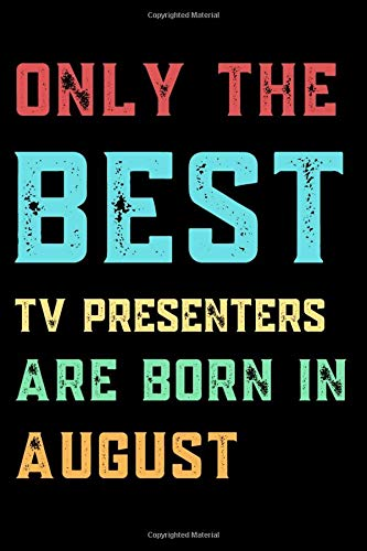 Only The Best TV PRESENTERS Are Born In August: Lined TV PRESENTER Journal...