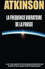 La frequence vibratoire de la pensee - L'art d'influencer votre entourage, de modifier vos pensees et de changer votre vie radicalement de Christophe Chartier