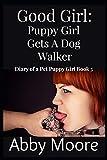 Good Girl: Puppy Girl Gets a Dog Walker: 5 (Diary of a Pet Puppy Girl)