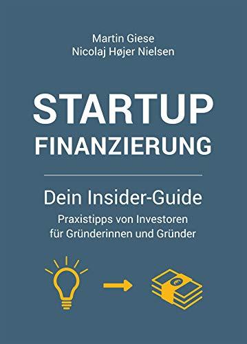 Startup Finanzierung: Dein Insider-Guide: Praxis-Tipps von Investoren für Gründerinnen und Gründer