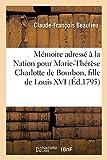 Mémoire adressé à la Nation pour Marie-Thérèse Charlotte de Bourbon, fille de Louis XVI,: ci-devant roi des Français, détenue à la tour du Temple . Suivi d'une opinion à la Convention