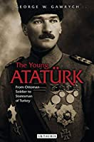 The Young Atatuerk: From Ottoman Soldier to Statesman of Turkey