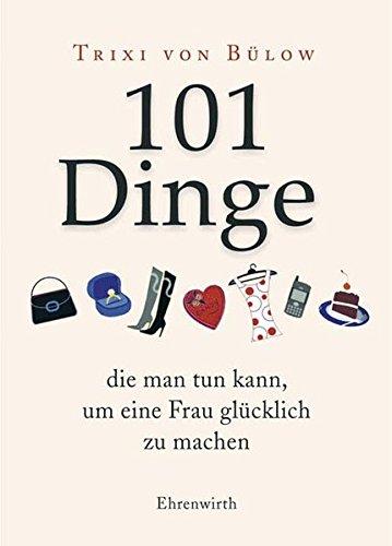 101 Dinge, die man tun kann,um eine Frau glücklich zu machen (Ehrenwirth Sachbuch)