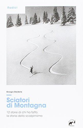 Sciatori di montagna. 12 storie di chi ha fatto la storia dello scialpinismo