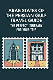 Arab States of The Persian Gulf Travel Guide: The Perfect Itinerary for Your Trip: Bahrain, Kuwait, Oman, Qatar, United-Arab-Emirates & Yemen Travel Guide