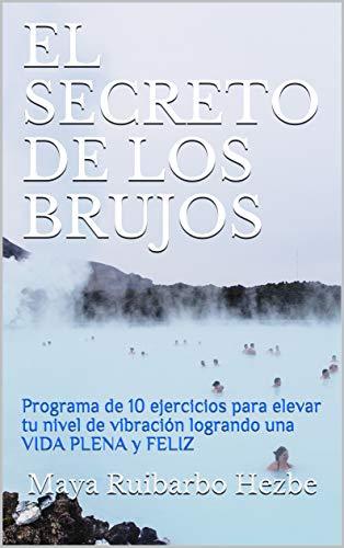 EL SECRETO DE LOS BRUJOS: Programa de 10 ejercicios para elevar tu nivel de vibración logrando una VIDA PLENA y FELIZ