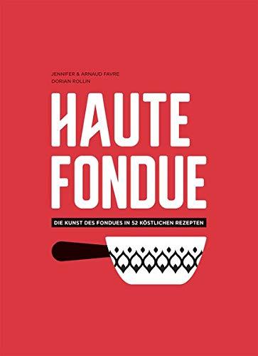 Haute Fondue: Die Kunst des Fondues in 52 köstlichen Rezepten