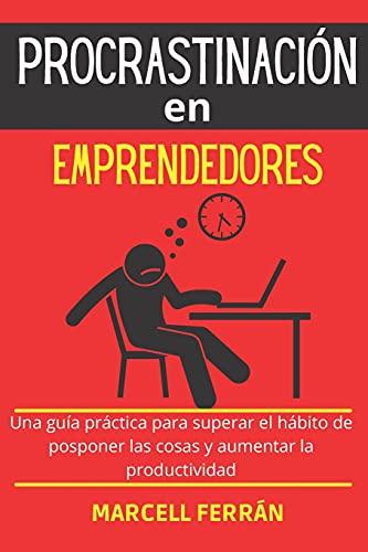 Procrastinación en emprendedores: Una guía práctica para superar el hábito de posponer las cosas y aumentar la productividad.