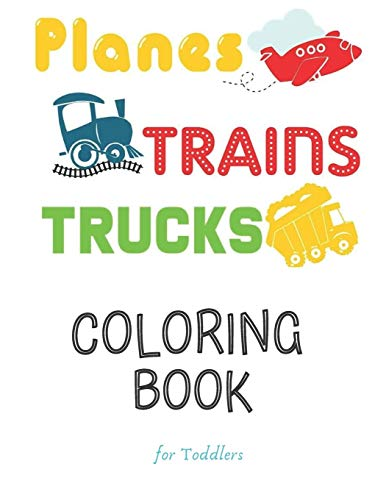 Planes Trains Trucks Coloring Book For Toddlers: Big Illustrations Perfect For Beginners 2-4 years old