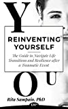 Reinventing Yourself: The Guide to Navigate Life Transitions and Resilience after a Traumatic Event