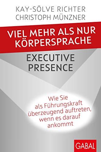 Viel mehr als nur Körpersprache – Executive Presence: Wie Sie als Führungskraft überzeugend auftreten, wenn es darauf ankommt (Dein Erfolg)