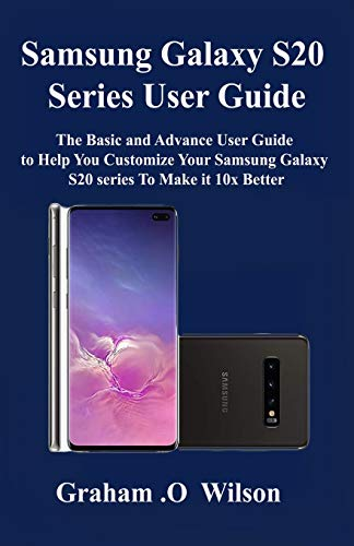 Samsung Galaxy S20 Series  User Guide: The Basic and Advance User Guide to Help You Customize Your Samsung Galaxy S20 series  To Make it 10x Better