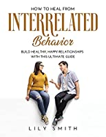 How to Heal from Interrelated Behavior: Build healthy, happy relationships with this ultimate guide