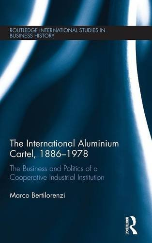 The International Aluminium Cartel: The Business and Politics of a Cooperative Industrial Institution (1886-1978) (Routledge International Studies in Business History)