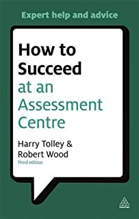 How to Succeed at an Assessment Centre: Essential Preparation for Psychometric Tests Group and Role-play Exercises Panel Interviews and Presentations (Testing Series) by Harry Tolley (2011-06-03)