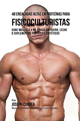48 Ensaladas Altas en Proteínas para Fisicoculturistas: Gane Músculo y no Grasa sin Suero, Leche o Suplementos Proteicos Sintéticos