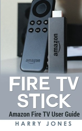Fire Stick: Amazon Fire TV Stick User Guide (voyage, paperwhite, unlimited, amazon echo, support, apps, remote) [solo libro]