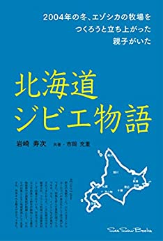 [岩崎寿次, 市岡充重]の北海道ジビエ物語: 2004年の冬、エゾシカの牧場をつくろうと立ち上がった親子がいた