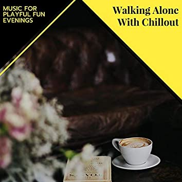 Walking Alone With Chillout - Music For Playful Fun Evenings