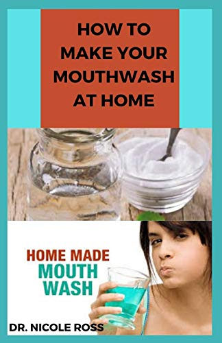 HOW TO MAKE YOUR MOUTHWASH AT HOME: DIY Step By Step Guide In Making A Mouthwash To Protect You And Your Family Against Bacteria And Viruses.
