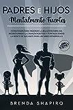 Padres e hijos mentalmente fuertes: Estrategias para mejorar la relación familiar, incentivando la crianza positiva y fortaleciendo la mente de sus hijos para un sano desarrollo
